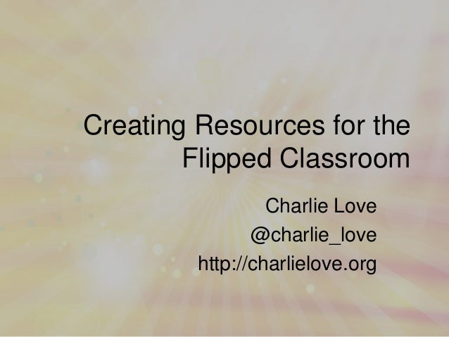 Creating Resources for the Flipped Classroom Charlie Love @charlie_love http://charlielove.org