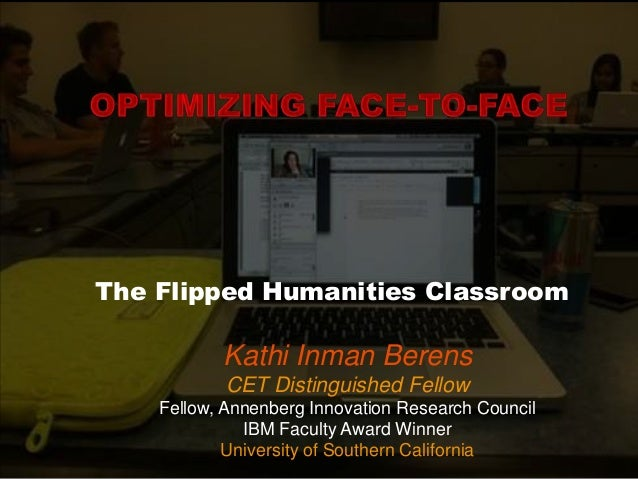 The Flipped Humanities Classroom  Kathi Inman Berens CET Distinguished Fellow Fellow, Annenberg Innovation Research Counci...