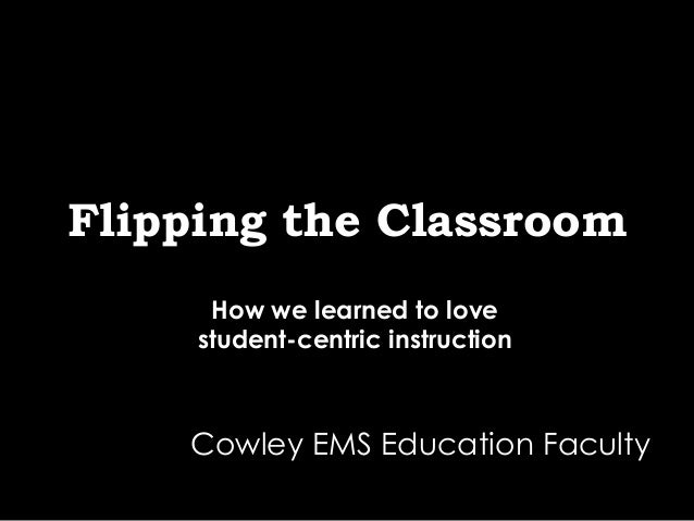 Flipping the Classroom How we learned to love student-centric instruction Cowley EMS Education Faculty