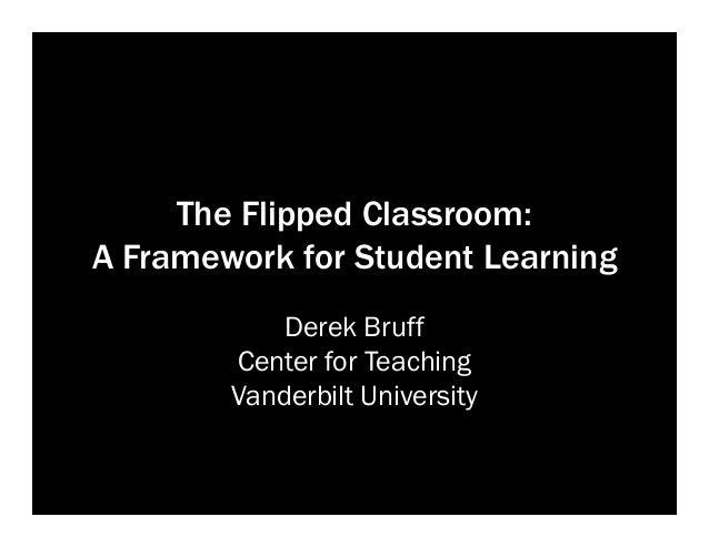 The Flipped Classroom: A Framework for Student Learning Derek Bruff Center for Teaching Vanderbilt University
