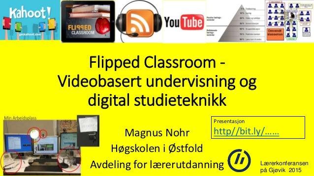 Flipped Classroom - Videobasert undervisning og digital studieteknikk Magnus Nohr Høgskolen i Østfold Avdeling for lærerut...
