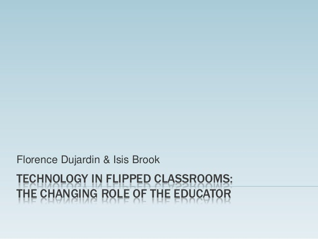 Florence Dujardin & Isis Brook  TECHNOLOGY IN FLIPPED CLASSROOMS: THE CHANGING ROLE OF THE EDUCATOR