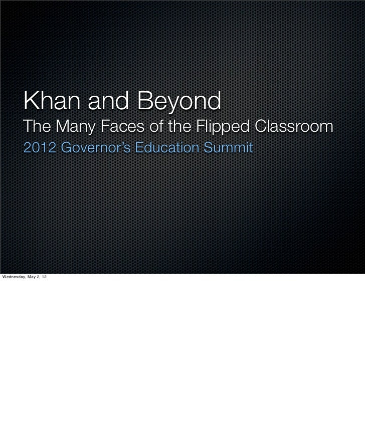 Khan and Beyond         The Many Faces of the Flipped Classroom         2012 Governor's Education SummitWednesday, May 2, 12