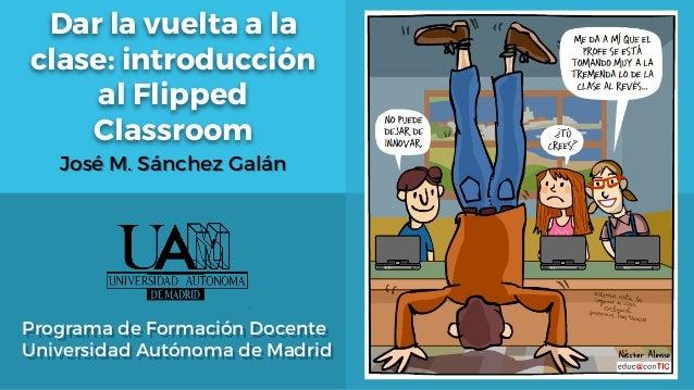 Dar la vuelta a la clase: introducción al Flipped Classroom Programa de Formación Docente Universidad Autónoma de Madrid J...