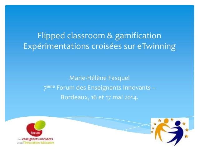 Flipped classroom & gamification Expérimentations croisées sur eTwinning Marie-Hélène Fasquel 7ème Forum des Enseignants I...