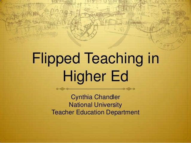 Flipped Teaching inHigher EdCynthia ChandlerNational UniversityTeacher Education Department