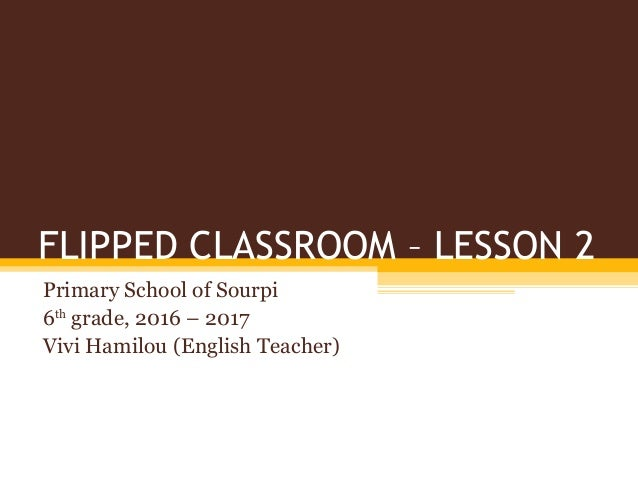 FLIPPED CLASSROOM – LESSON 2 Primary School of Sourpi 6th grade, 2016 – 2017 Vivi Hamilou (English Teacher)