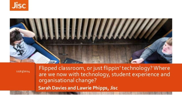 Sarah Davies and Lawrie Phipps, Jisc 12/03/2014 Flipped classroom, or just flippin' technology?Where are we now with techn...