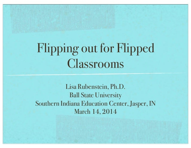 Flipping out for Flipped Classrooms Lisa Rubenstein, Ph.D. Ball State University Southern Indiana Education Center, Jasper...