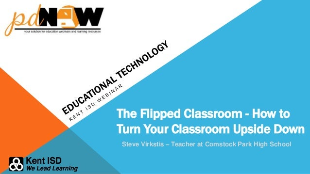 The Flipped Classroom - How to Turn Your Classroom Upside Down Steve Virkstis – Teacher at Comstock Park High School