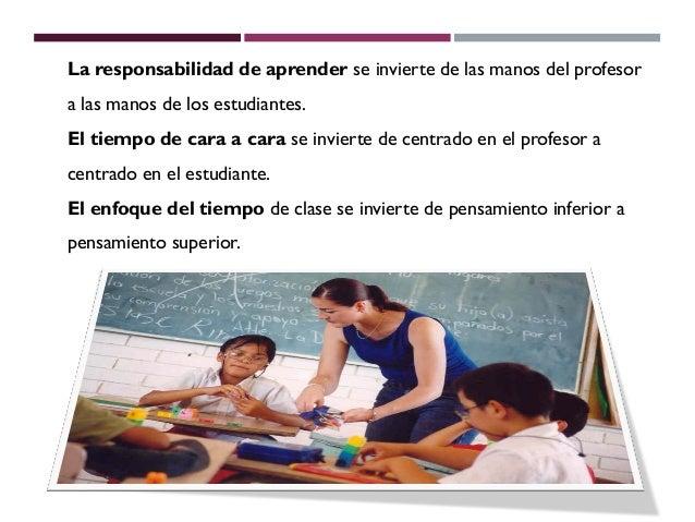 La responsabilidad de aprender se invierte de las manos del profesora las manos de los estudiantes.El tiempo de cara a car...