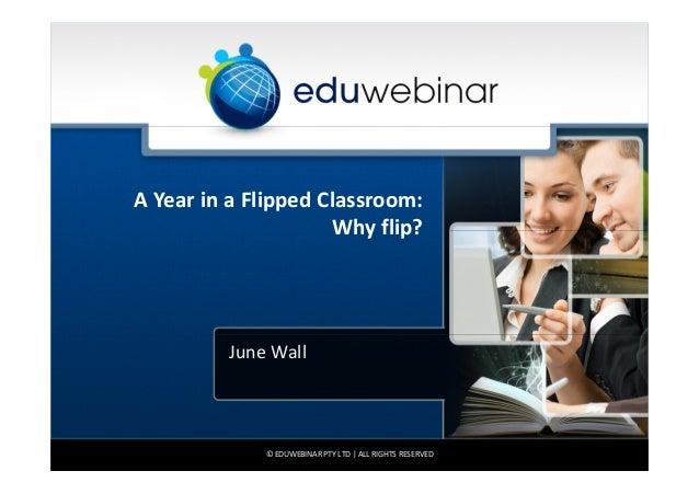 A Year in a Flipped Classroom:                     Why flip?         June Wall             © EDUWEBINAR PTY LTD | ALL RIGH...