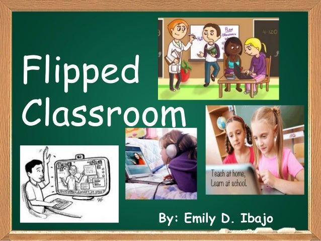 Flipped Classroom By: Emily D. Ibajo