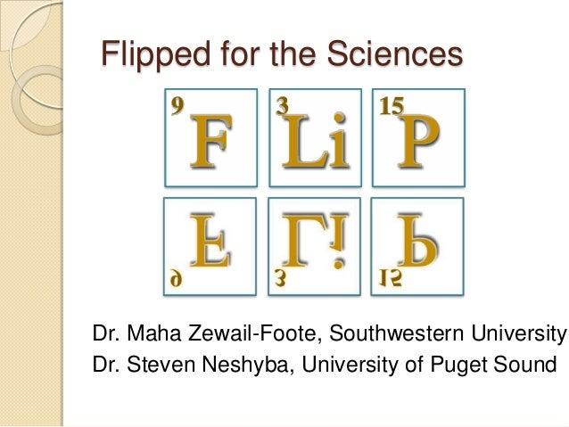 Flipped for the Sciences 9  3  15  F Li P  Dr. Maha Zewail-Foote, Southwestern University Dr. Steven Neshyba, University o...