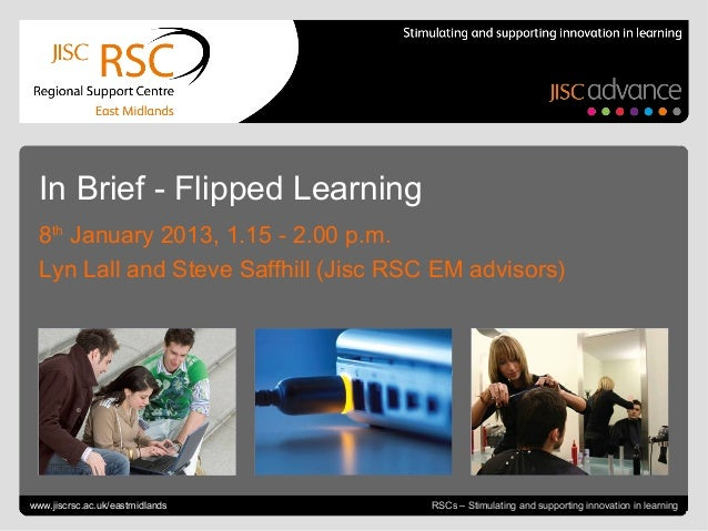 In Brief - Flipped Learning  8th January 2013, 1.15 - 2.00 p.m.  Lyn Lall and Steve Saffhill (Jisc RSC EM advisors)Go to V...