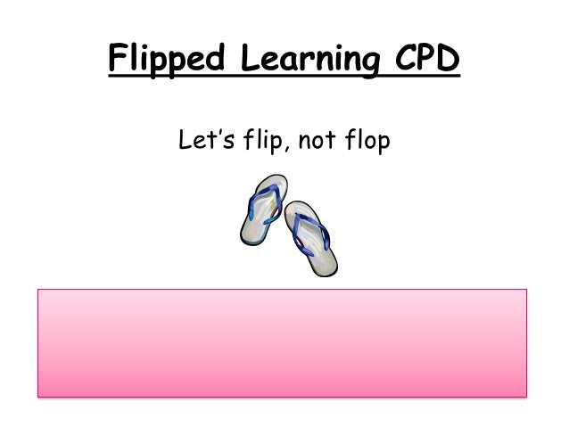Flipped Learning CPD  Let's flip, not flop