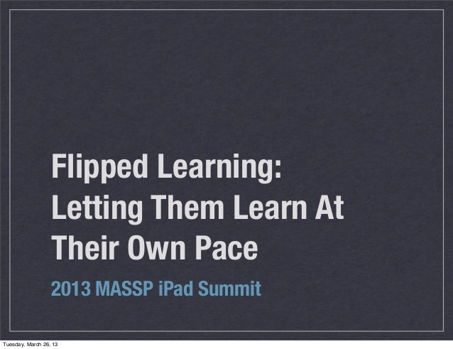 Flipped Learning:                  Letting Them Learn At                  Their Own Pace                  2013 MASSP iPad ...
