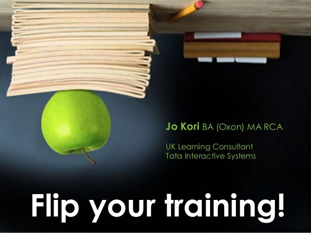 Jo Kori BA (Oxon) MA RCA          UK Learning Consultant          Tata Interactive SystemsFlip your training!