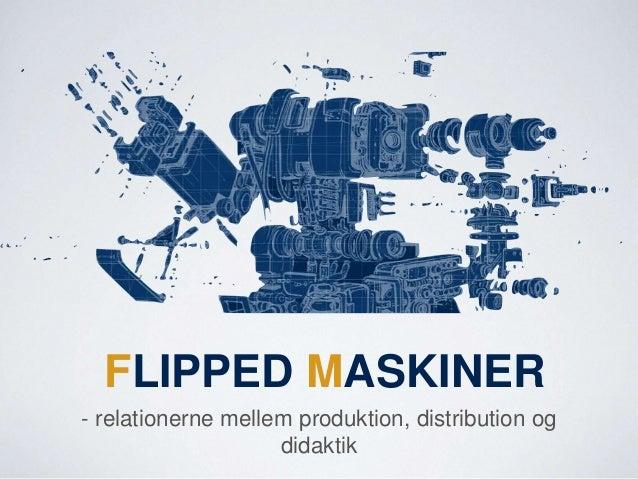 FLIPPED MASKINER - relationerne mellem produktion, distribution og didaktik