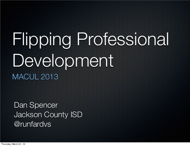 Flipping Professional          Development          MACUL 2013           Dan Spencer           Jackson County ISD         ...