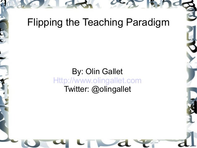 Flipping the Teaching Paradigm  By: Olin Gallet  Http://www.olingallet.com  Twitter: @olingallet