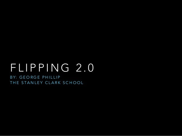 FLIPPING 2.0  BY: GEORGE PHILLIP  THE STANLEY CLARK SCHOOL