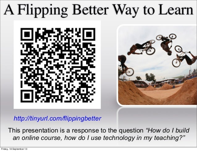 "A Flipping Better Way to Learn This presentation is a response to the question ""How do I build an online course, how do I ..."
