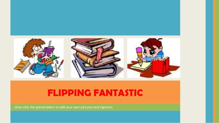 FLIPPING FANTASTIC…then click the placeholders to add your own pictures and captions.