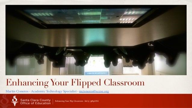 Date EnhancingYour Flipped Classroom Martin Cisneros - Academic Technology Specialist - mcisneros@sccoe.org 1 Enhancing Yo...