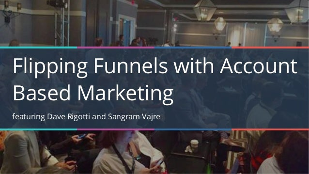Flipping Funnels with Account Based Marketing featuring Dave Rigotti and Sangram Vajre