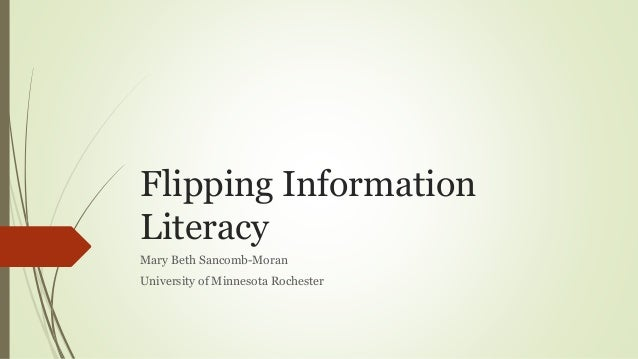 Flipping Information Literacy Mary Beth Sancomb-Moran University of Minnesota Rochester