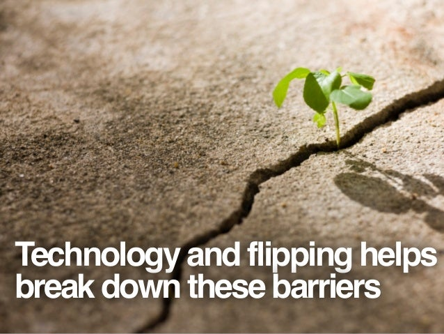 Technology and flipping helps break down these barriers