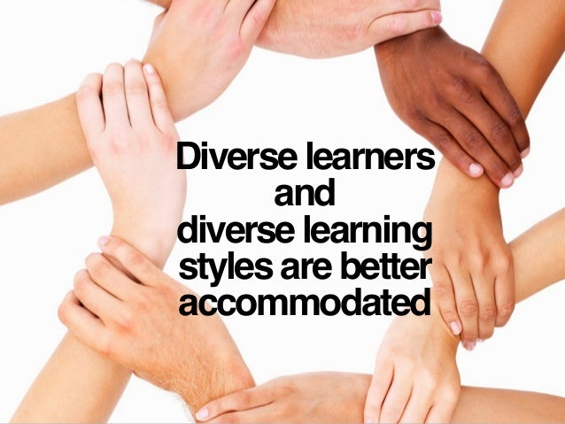 Diverse learners and diverse learning styles are better accommodated