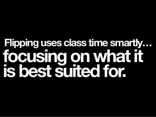 Flipping uses class time smartly… focusing on what it is best suited for.