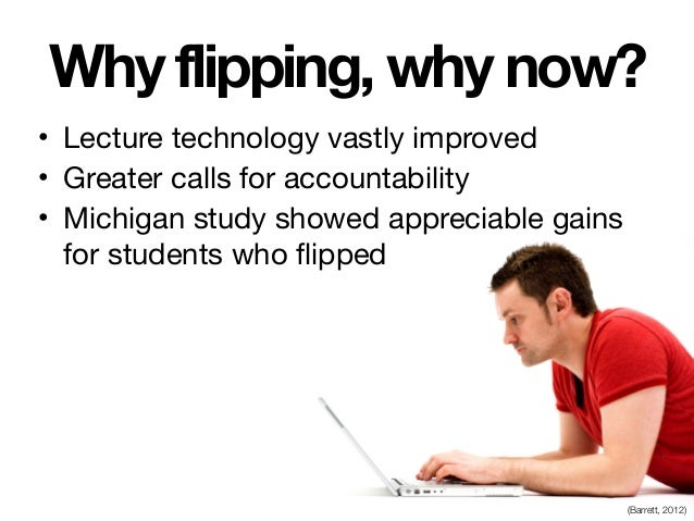 Why flipping, why now? • Lecture technology vastly improved  • Greater calls for accountability  • Michigan study showed a...