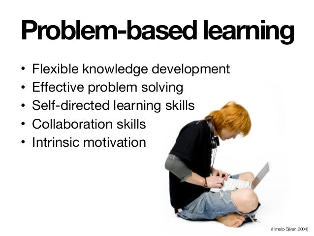 Problem-based learning • Flexible knowledge development  • Effective problem solving  • Self-directed learning skills  • C...