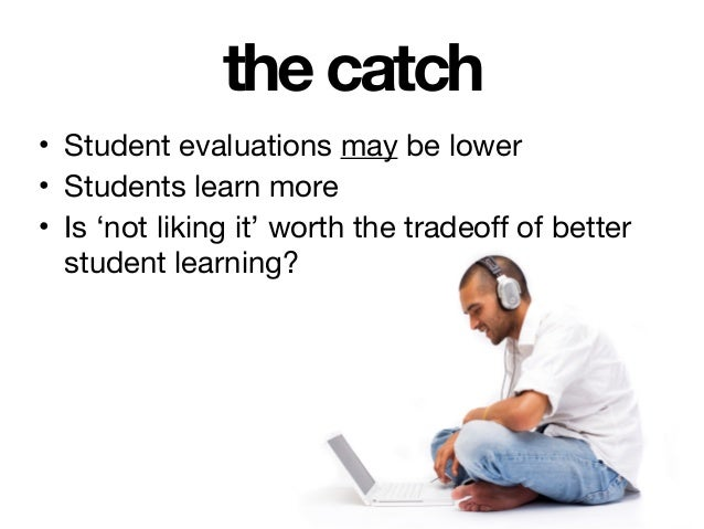 the catch • Student evaluations may be lower  • Students learn more  • Is 'not liking it' worth the tradeoff of better stu...