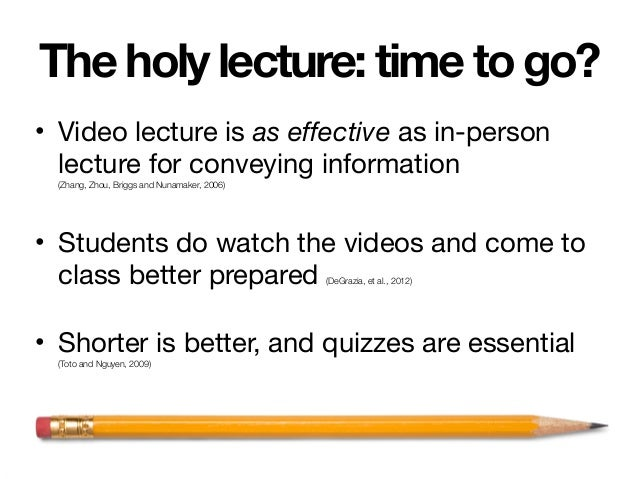 The holy lecture: time to go? • Video lecture is as effective as in-person lecture for conveying information (Zhang, Zhou,...