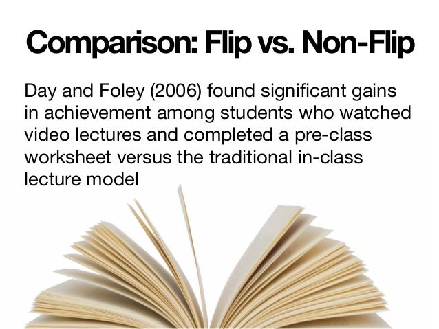 Comparison: Flip vs. Non-Flip Day and Foley (2006) found significant gains in achievement among students who watched video...