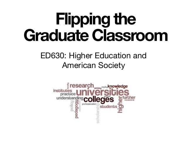 Flipping the Graduate Classroom ED630: Higher Education and American Society