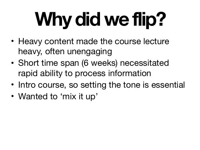 Why did we flip? • Heavy content made the course lecture heavy, often unengaging  • Short time span (6 weeks) necessitated...