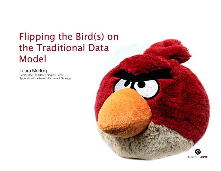 Flipping the Bird(s) onthe Traditional DataModelLaura MerlingSenior Vice President | Alcatel-LucentApplication Enablement ...
