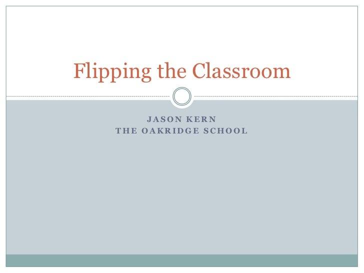 Jason Kern<br />The Oakridge School<br />Flipping the Classroom<br />