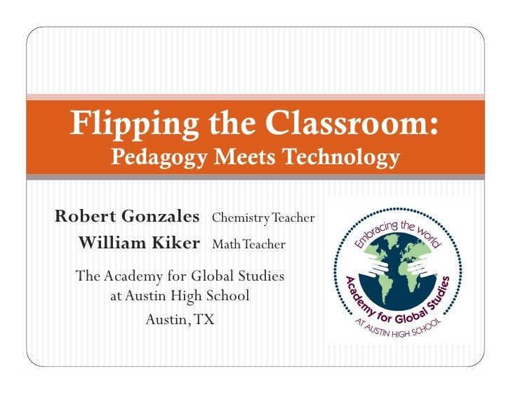 Flipping the Classroom:       Pedagogy Meets TechnologyRobert Gonzales      Chemistry Teacher  William Kiker      Math Tea...