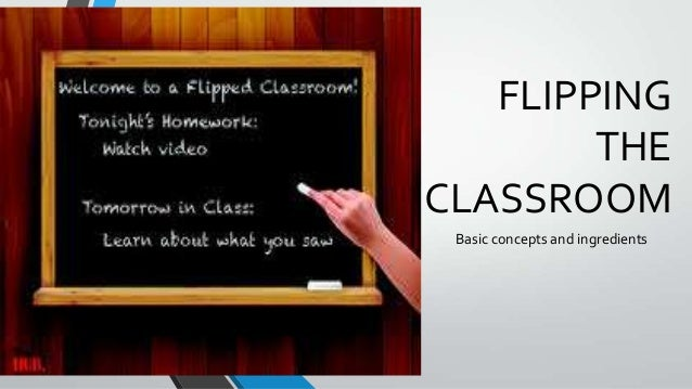 FLIPPING THE CLASSROOM Basic concepts and ingredients