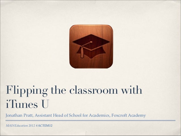 MAINEducation 2012 #ACTEM12Flipping the classroom withiTunes UJonathan Pratt, Assistant Head of School for Academics, Foxc...