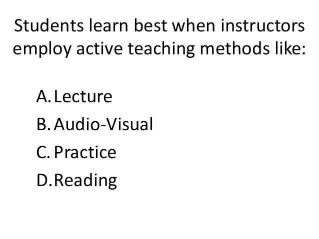 Students learn best when instructors  employ active teaching methods like:  A.Lecture  B. Audio-Visual  C. Practice  D.Rea...