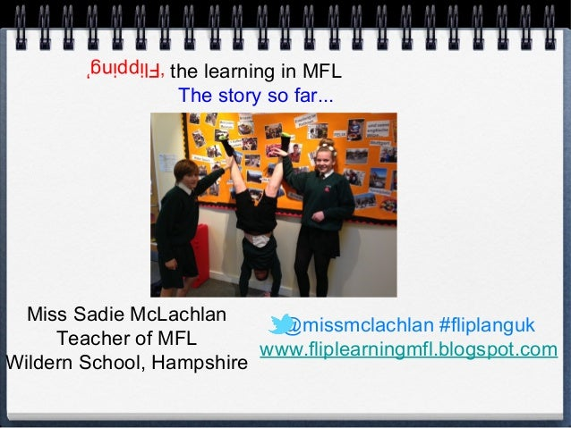 the learning in MFL The story so far...  'Flipping'  Miss Sadie McLachlan @missmclachlan #fliplanguk Teacher of MFL www.fl...