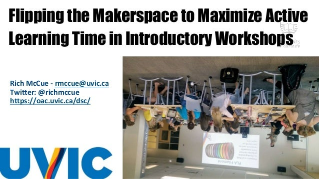 Flipping the Makerspace to Maximize Active Learning Time in Introductory Workshops Rich McCue - rmccue@uvic.ca Twitter: @r...