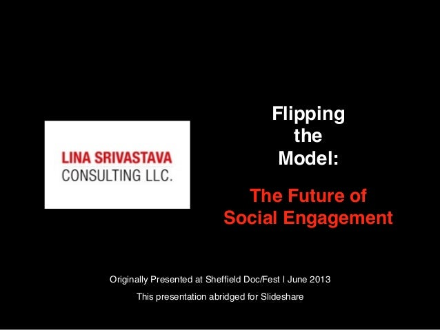 FlippingtheModel:The Future ofSocial EngagementOriginally Presented at Sheffield Doc/Fest | June 2013This presentation abri...